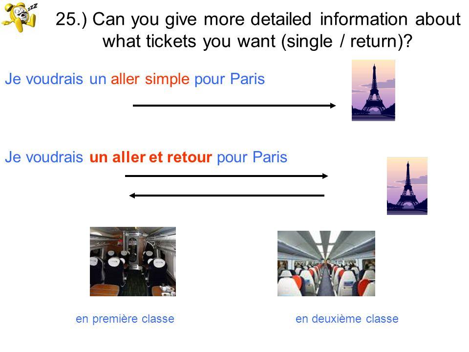 25.) Can you give more detailed information about what tickets you want (single / return)? Je voudrais un aller simple pour Paris Je voudrais un aller