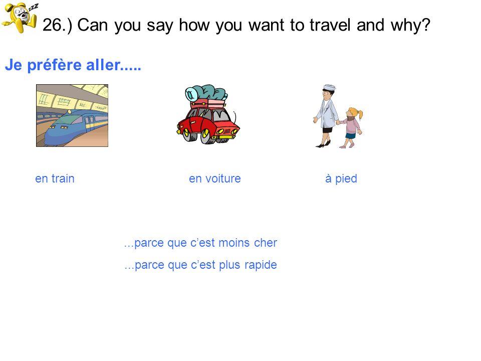 26.) Can you say how you want to travel and why? Je préfère aller..... en train en voiture à pied...parce que cest moins cher...parce que cest plus ra