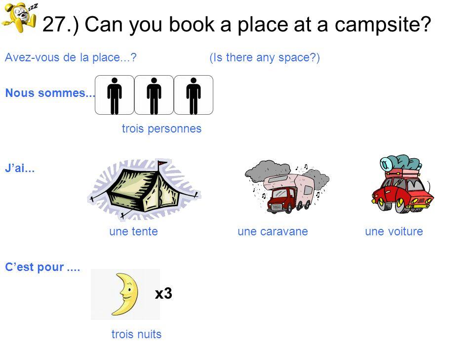 27.) Can you book a place at a campsite? Avez-vous de la place...? (Is there any space?) Nous sommes..... trois personnes Jai... une tente une caravan