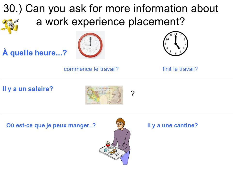 30.) Can you ask for more information about a work experience placement? À quelle heure...? commence le travail? finit le travail? Il y a un salaire?