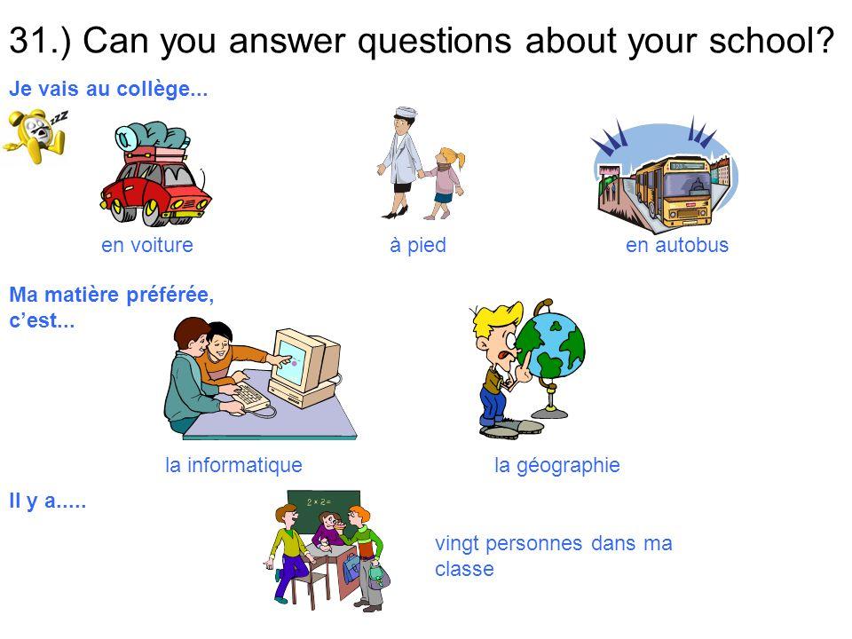 31.) Can you answer questions about your school? en voiture à pied en autobus Je vais au collège... Ma matière préférée, cest... la informatique la gé