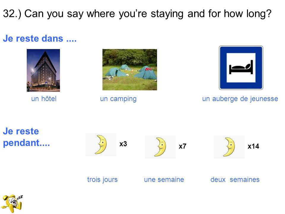 32.) Can you say where youre staying and for how long? Je reste dans.... un hôtel un camping un auberge de jeunesse Je reste pendant.... trois jours u