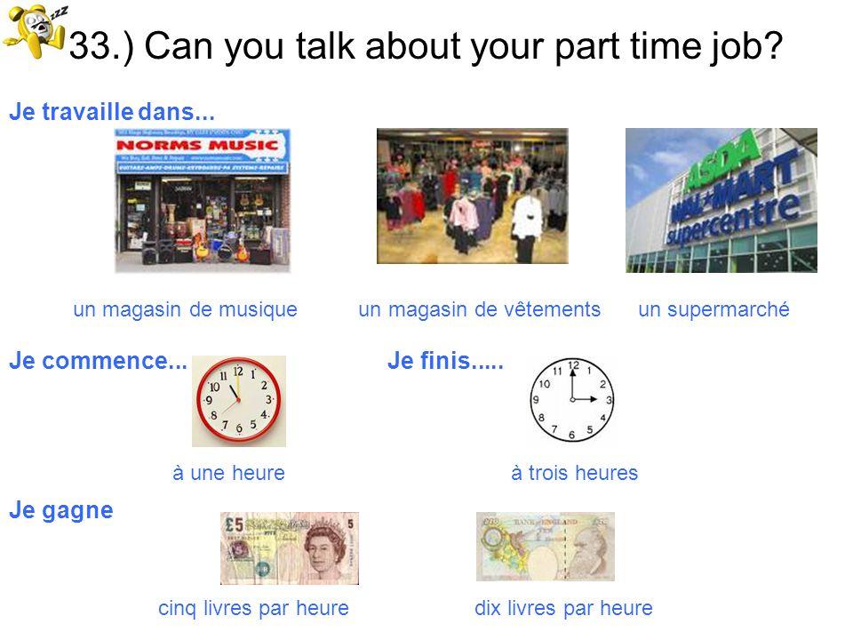 33.) Can you talk about your part time job? Je travaille dans... un magasin de musique un magasin de vêtements un supermarché Je commence... Je finis.