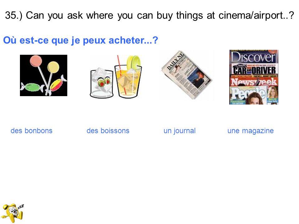 35.) Can you ask where you can buy things at cinema/airport..? Où est-ce que je peux acheter...? des bonbons des boissons un journal une magazine