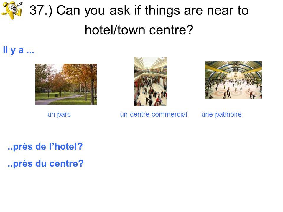 37.) Can you ask if things are near to hotel/town centre? Il y a... un parc un centre commercial une patinoire..près de lhotel?..près du centre?