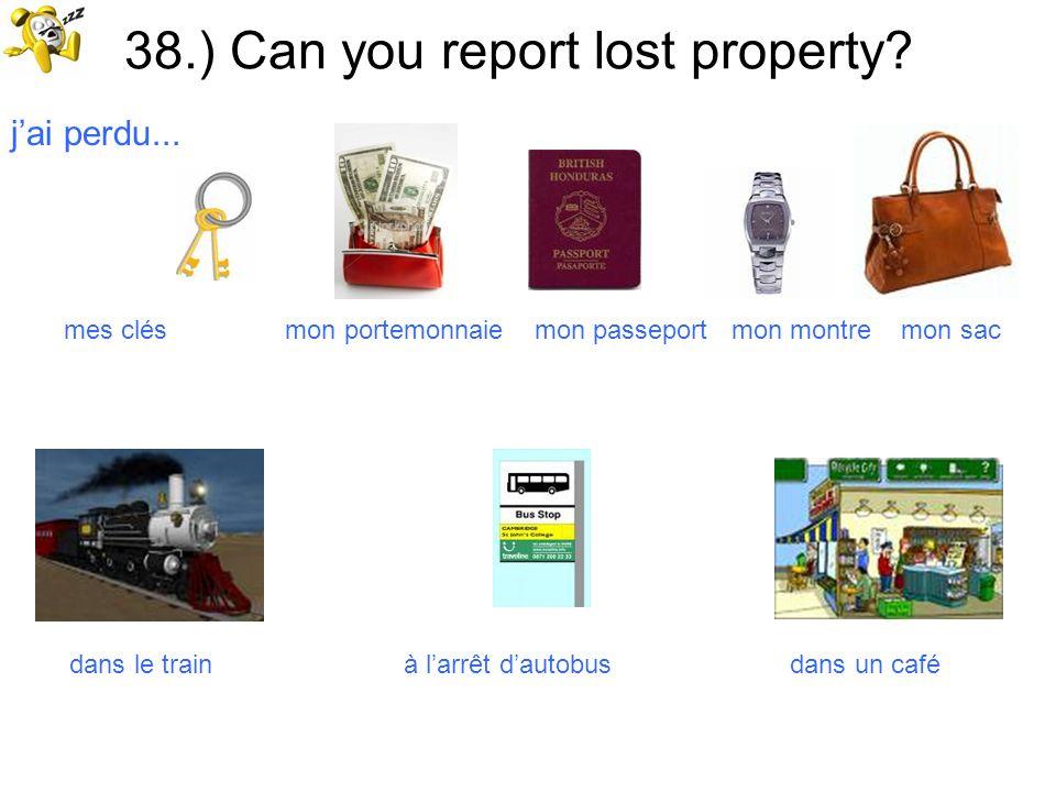 38.) Can you report lost property? jai perdu... mes clés mon portemonnaie mon passeport mon montre mon sac dans le train à larrêt dautobus dans un caf