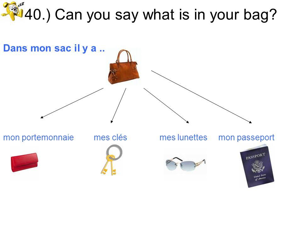 40.) Can you say what is in your bag? Dans mon sac il y a... mon portemonnaie mes clés mes lunettes mon passeport