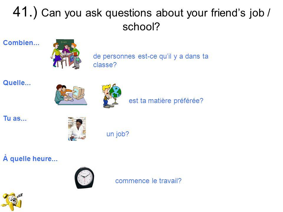41.) Can you ask questions about your friends job / school? Combien... de personnes est-ce quil y a dans ta classe? Quelle... est ta matière préférée?