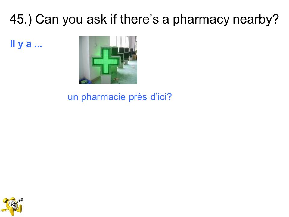 45.) Can you ask if theres a pharmacy nearby? Il y a... un pharmacie près dici?