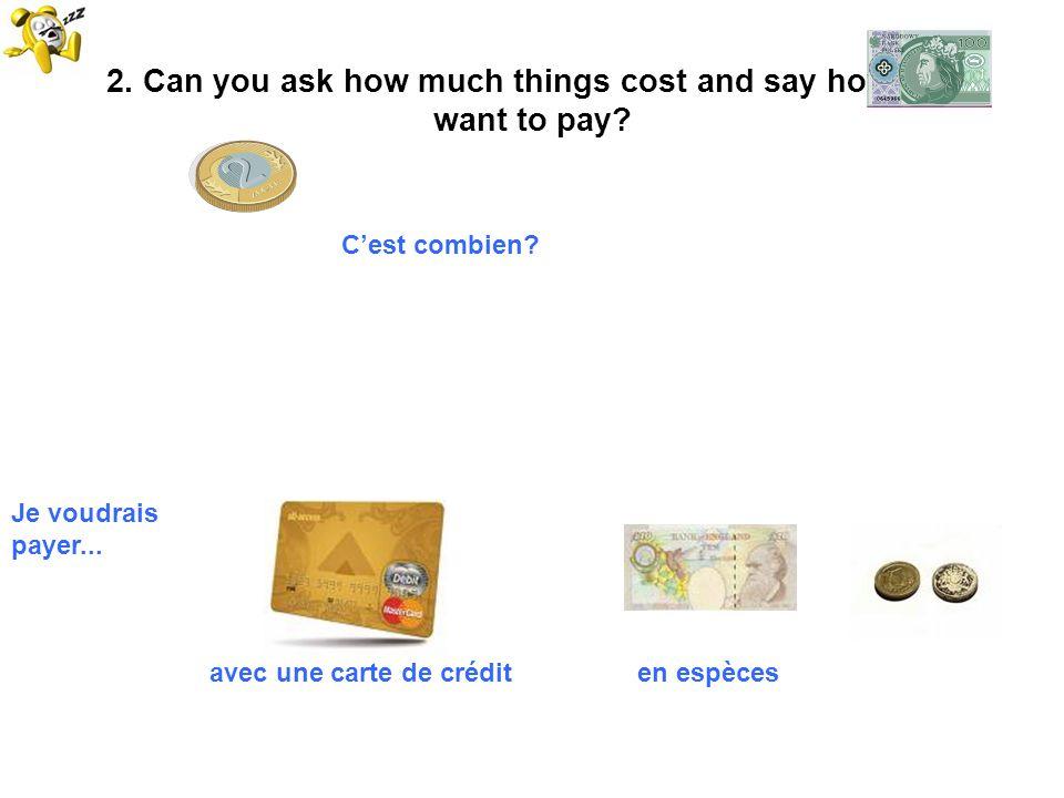 2. Can you ask how much things cost and say how you want to pay? Cest combien? Je voudrais payer... avec une carte de crédit en espèces