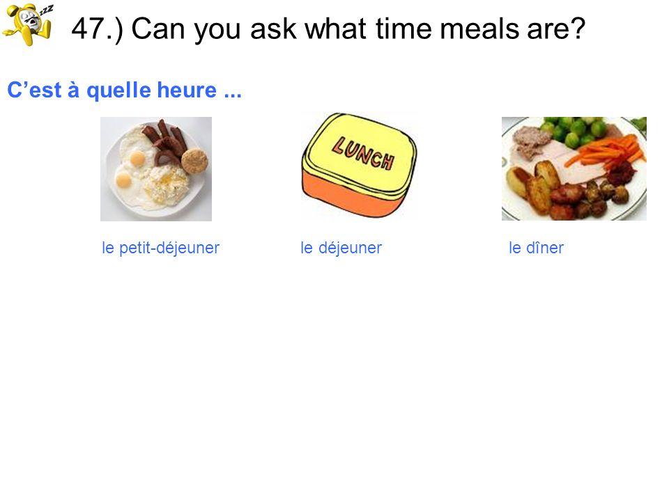 47.) Can you ask what time meals are? Cest à quelle heure... le petit-déjeuner le déjeuner le dîner