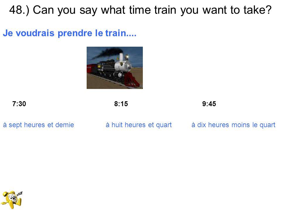 48.) Can you say what time train you want to take? Je voudrais prendre le train.... 7:30 8:15 9:45 à sept heures et demie à huit heures et quart à dix