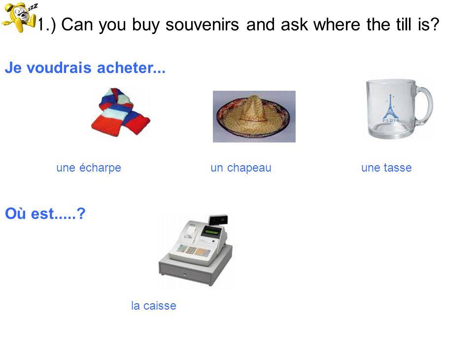 51.) Can you buy souvenirs and ask where the till is? Je voudrais acheter... une écharpe un chapeau une tasse Où est.....? la caisse