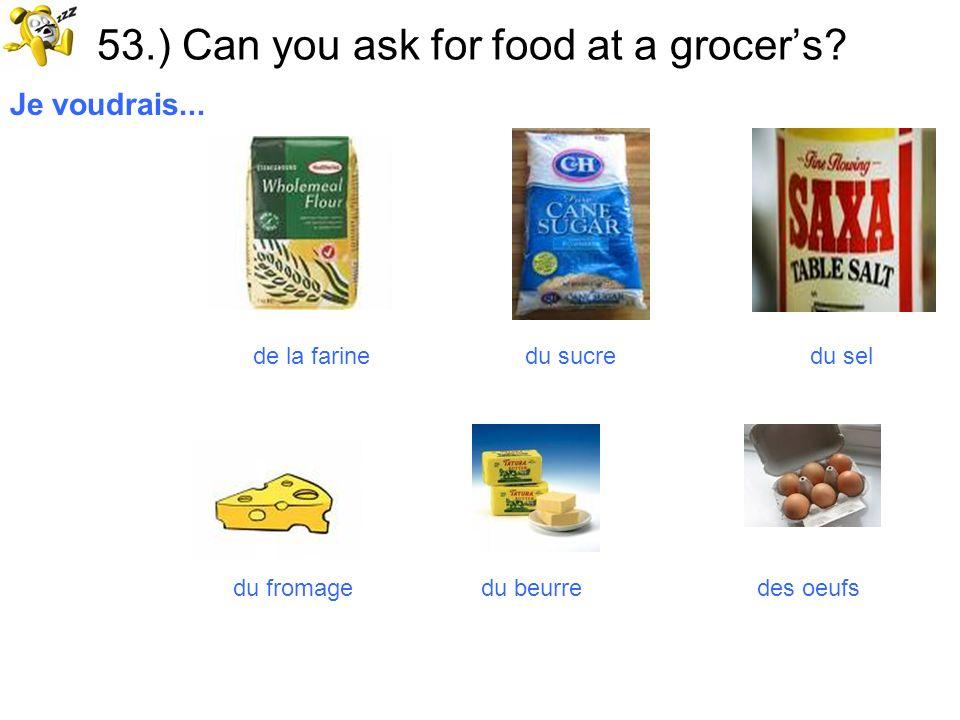 53.) Can you ask for food at a grocers? Je voudrais... de la farine du sucre du sel du fromage du beurre des oeufs