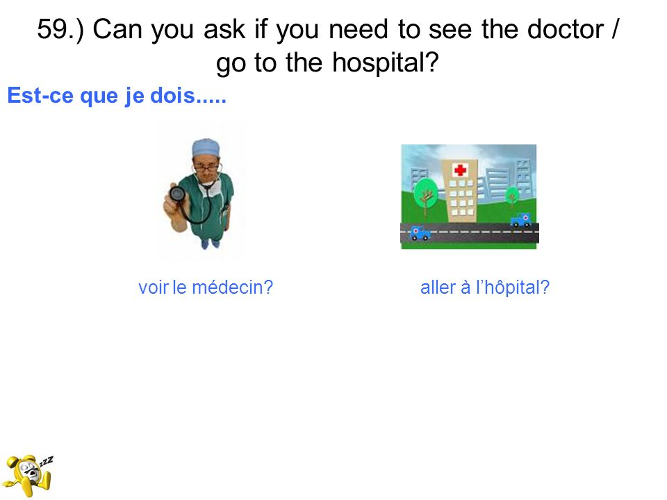 59.) Can you ask if you need to see the doctor / go to the hospital? Est-ce que je dois..... voir le médecin? aller à lhôpital?