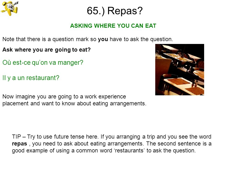 65.) Repas? Note that there is a question mark so you have to ask the question. Ask where you are going to eat? ASKING WHERE YOU CAN EAT TIP – Try to