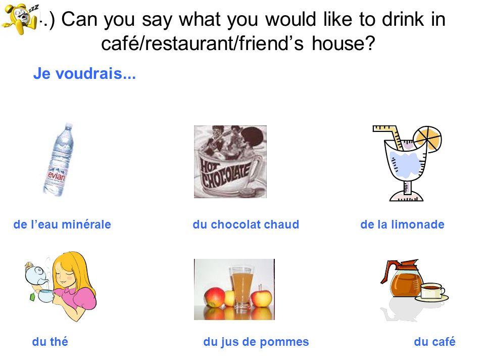 4.) Can you say what you would like to drink in café/restaurant/friends house? Je voudrais... de leau minérale du chocolat chaud de la limonade du thé