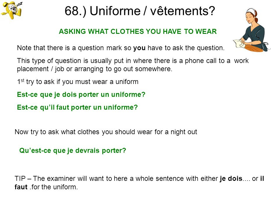 68.) Uniforme / vêtements? ASKING WHAT CLOTHES YOU HAVE TO WEAR TIP – The examiner will want to here a whole sentence with either je dois.... or il fa