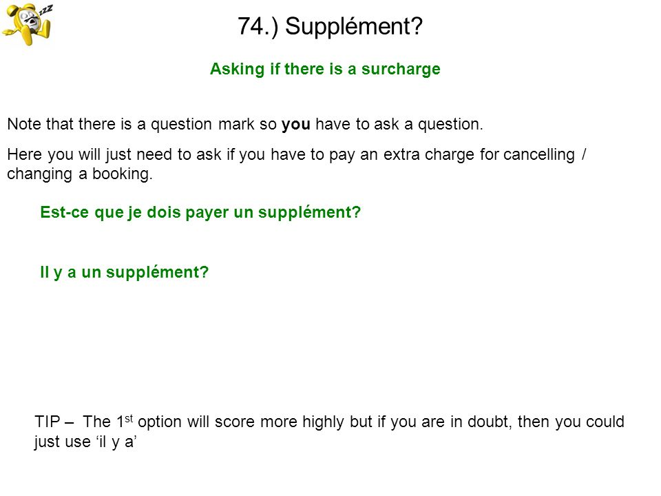 74.) Supplément? Asking if there is a surcharge TIP – The 1 st option will score more highly but if you are in doubt, then you could just use il y a N