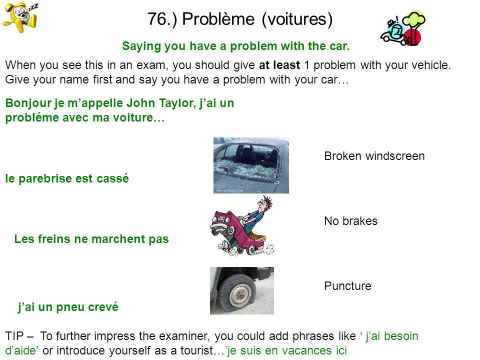 76.) Problème (voitures) Saying you have a problem with the car. TIP – To further impress the examiner, you could add phrases like jai besoin daide or
