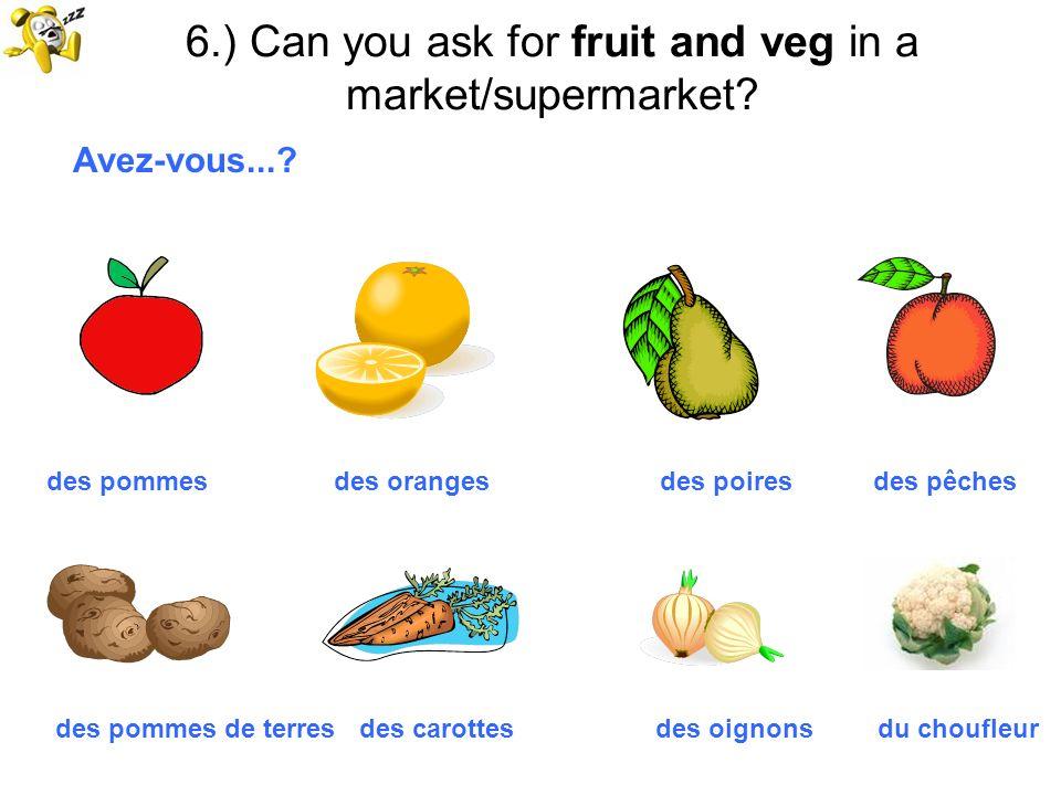 6.) Can you ask for fruit and veg in a market/supermarket? Avez-vous...? des pommes des oranges des poires des pêches des pommes de terres des carotte
