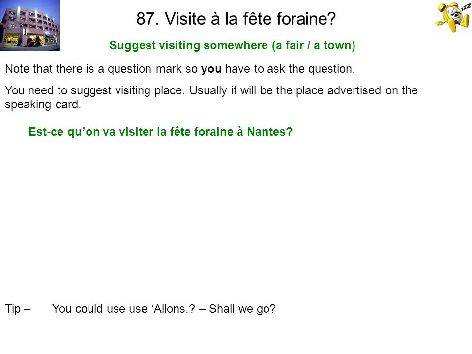 87. Visite à la fête foraine? Suggest visiting somewhere (a fair / a town) Tip – You could use use Allons.? – Shall we go? Note that there is a questi