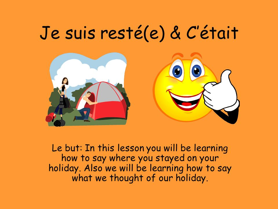 Je suis resté(e) & Cétait Le but: In this lesson you will be learning how to say where you stayed on your holiday. Also we will be learning how to say