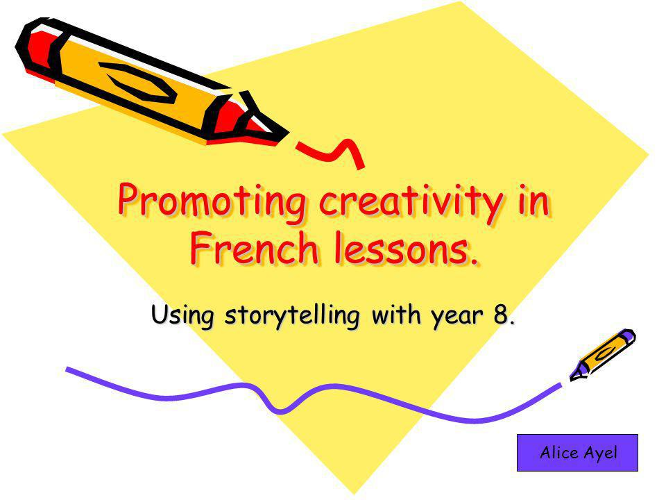 Promoting creativity in French lessons. Using storytelling with year 8. Alice Ayel
