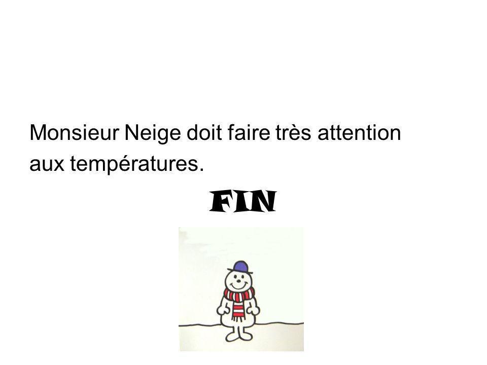 Monsieur Neige doit faire très attention aux températures. FIN