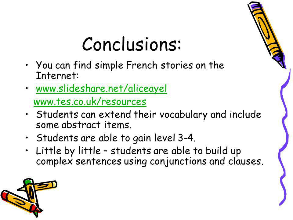 Conclusions: You can find simple French stories on the Internet: www.slideshare.net/aliceayel www.tes.co.uk/resources Students can extend their vocabulary and include some abstract items.