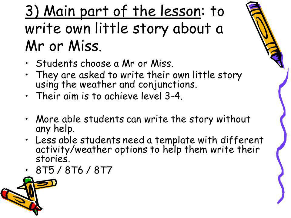 3) Main part of the lesson: to write own little story about a Mr or Miss. Students choose a Mr or Miss. They are asked to write their own little story