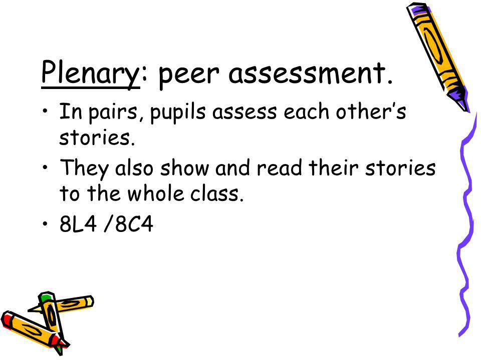 Plenary: peer assessment. In pairs, pupils assess each others stories. They also show and read their stories to the whole class. 8L4 /8C4