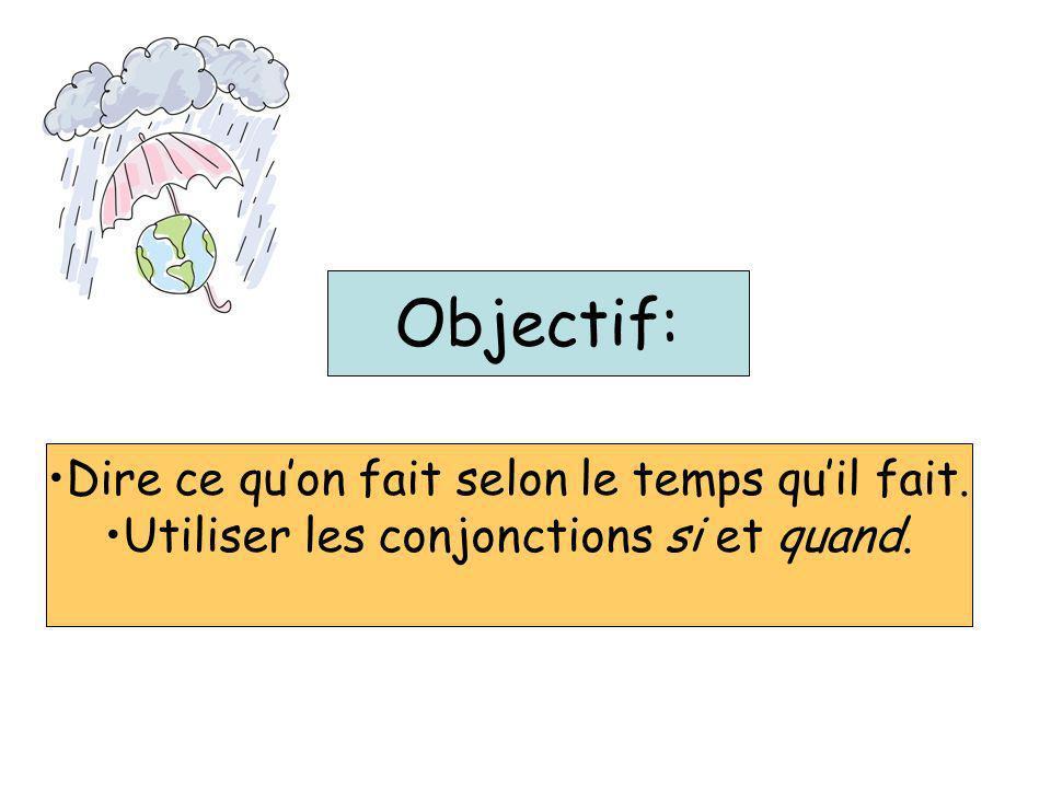 Objectif: Dire ce quon fait selon le temps quil fait. Utiliser les conjonctions si et quand.
