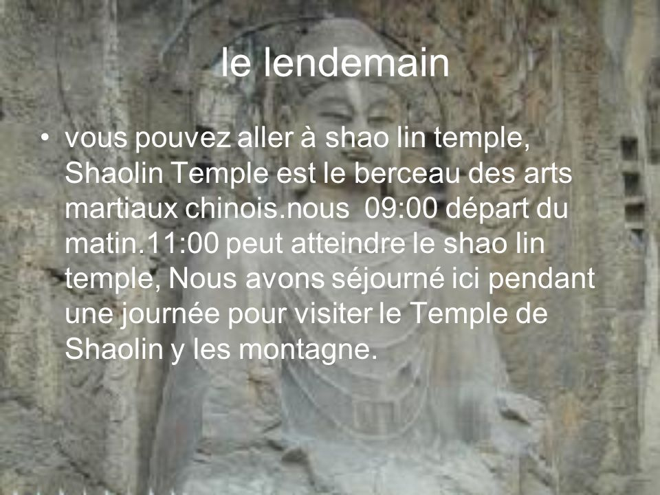 le lendemain vous pouvez aller à shao lin temple, Shaolin Temple est le berceau des arts martiaux chinois.nous 09:00 départ du matin.11:00 peut attein