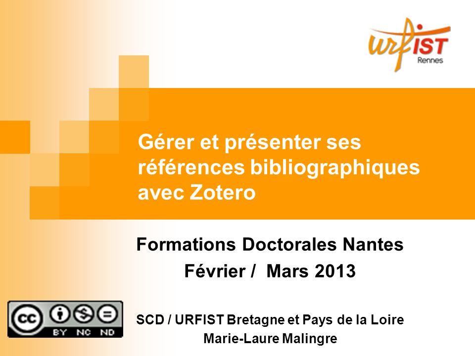 Gérer et présenter ses références bibliographiques avec Zotero Formations Doctorales Nantes Février / Mars 2013 SCD / URFIST Bretagne et Pays de la Lo