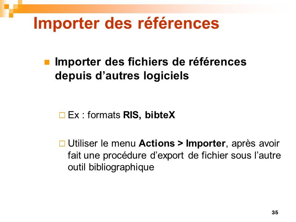 35 Importer des références Importer des fichiers de références depuis dautres logiciels Ex : formats RIS, bibteX Utiliser le menu Actions > Importer,