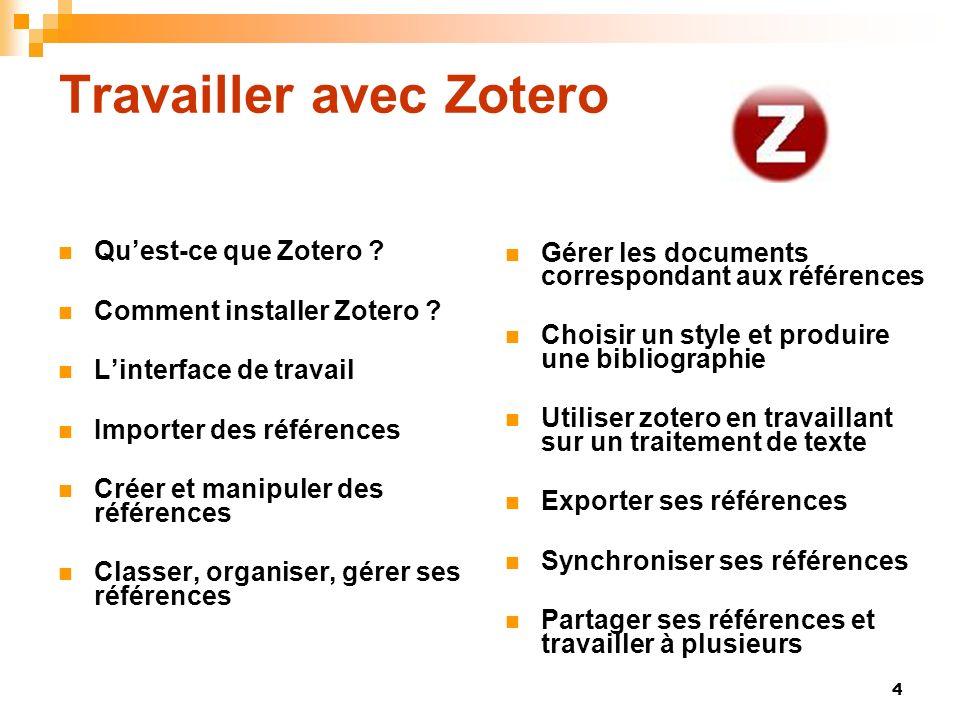 4 Travailler avec Zotero Quest-ce que Zotero ? Comment installer Zotero ? Linterface de travail Importer des références Créer et manipuler des référen