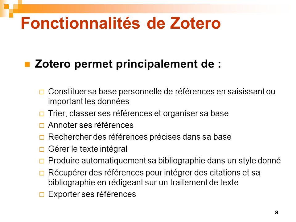 8 Fonctionnalités de Zotero Zotero permet principalement de : Constituer sa base personnelle de références en saisissant ou important les données Trie