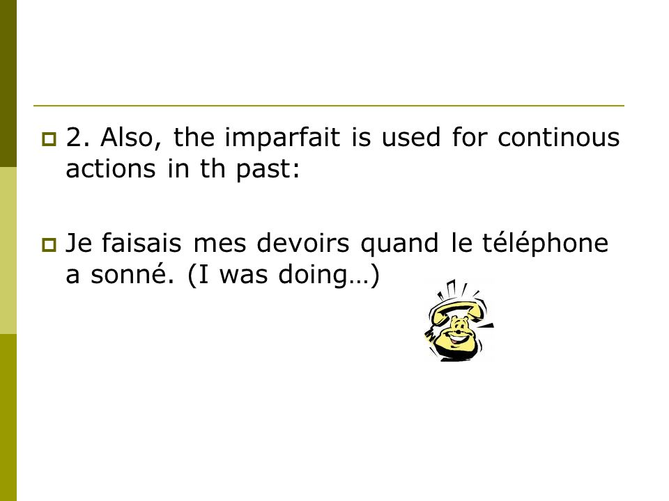 2. Also, the imparfait is used for continous actions in th past: Je faisais mes devoirs quand le téléphone a sonné. (I was doing…)