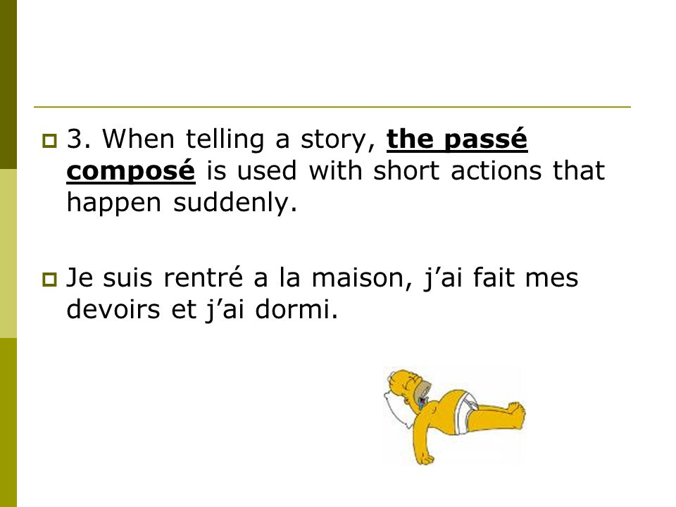 3. When telling a story, the passé composé is used with short actions that happen suddenly.