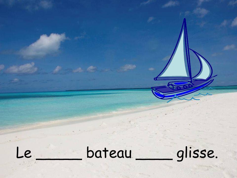 Le _____ bateau ____ glisse.