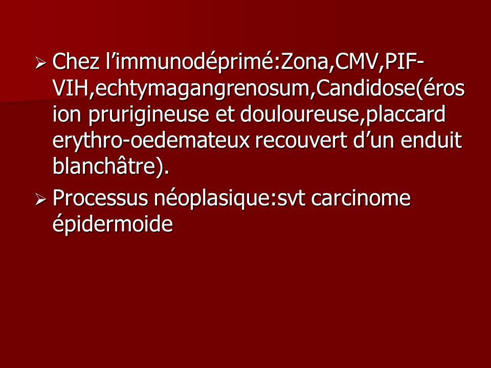 Chez limmunodéprimé:Zona,CMV,PIF- VIH,echtymagangrenosum,Candidose(éros ion prurigineuse et douloureuse,placcard erythro-oedemateux recouvert dun endu