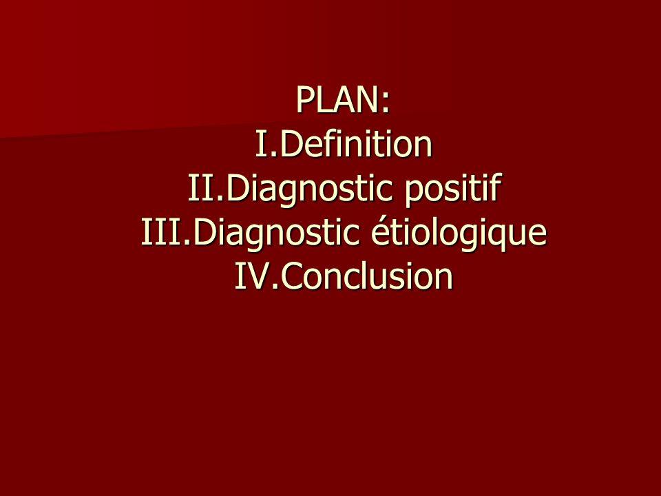 PLAN: I.Definition II.Diagnostic positif III.Diagnostic étiologique IV.Conclusion
