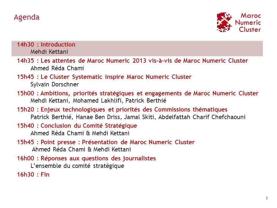Agenda 14h30 : Introduction Mehdi Kettani 14h35 : Les attentes de Maroc Numeric 2013 vis-à-vis de Maroc Numeric Cluster Ahmed Réda Chami 15h45 : Le Cl