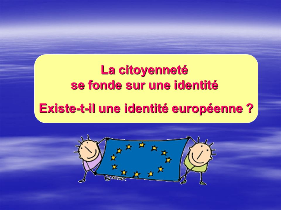 La citoyenneté se fonde sur une identité Existe-t-il une identité européenne ?