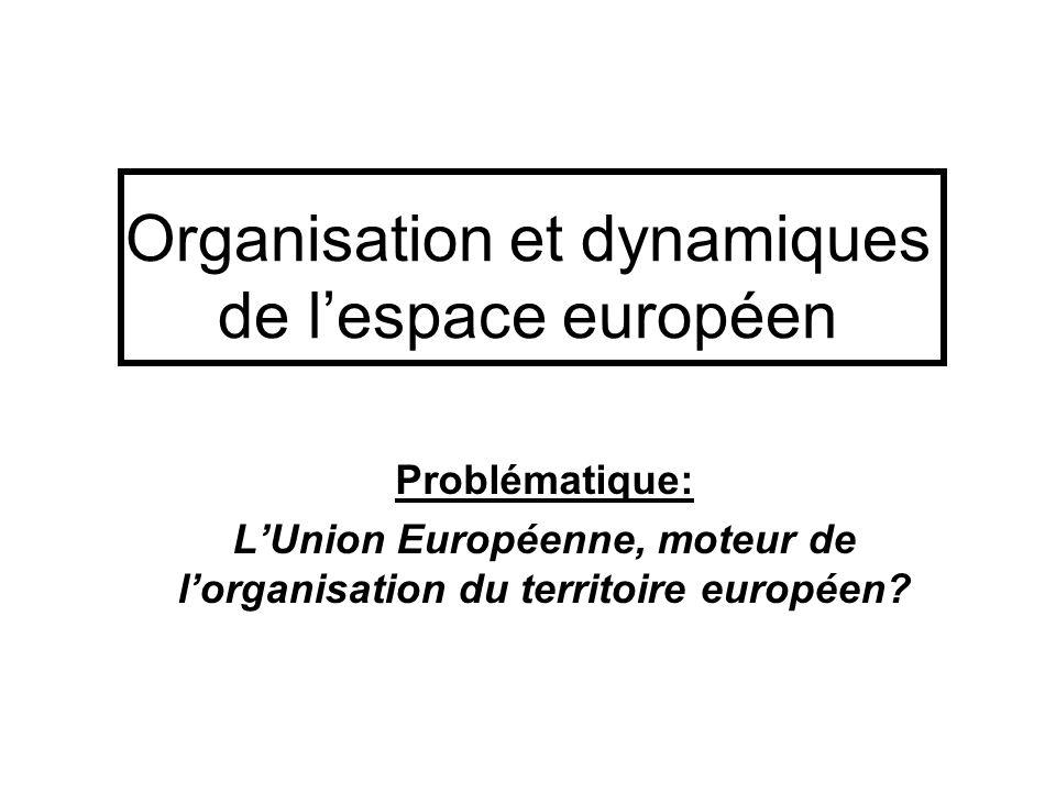 Organisation et dynamiques de lespace européen Problématique: LUnion Européenne, moteur de lorganisation du territoire européen?