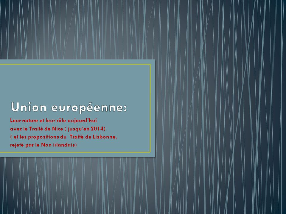 Leur nature et leur rôle aujourdhui avec le Traité de Nice ( jusquen 2014) ( et les propositions du Traité de Lisbonne, rejeté par le Non irlandais)