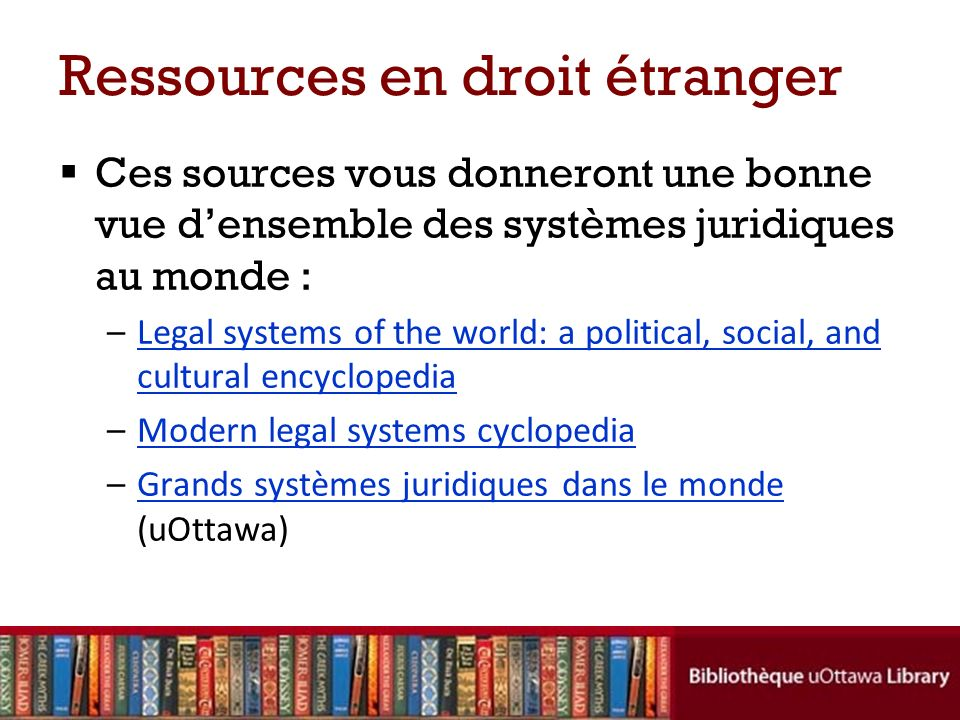 Ressources en droit étranger Ces sources vous donneront une bonne vue densemble des systèmes juridiques au monde : –Legal systems of the world: a political, social, and cultural encyclopediaLegal systems of the world: a political, social, and cultural encyclopedia –Modern legal systems cyclopediaModern legal systems cyclopedia –Grands systèmes juridiques dans le monde (uOttawa)Grands systèmes juridiques dans le monde
