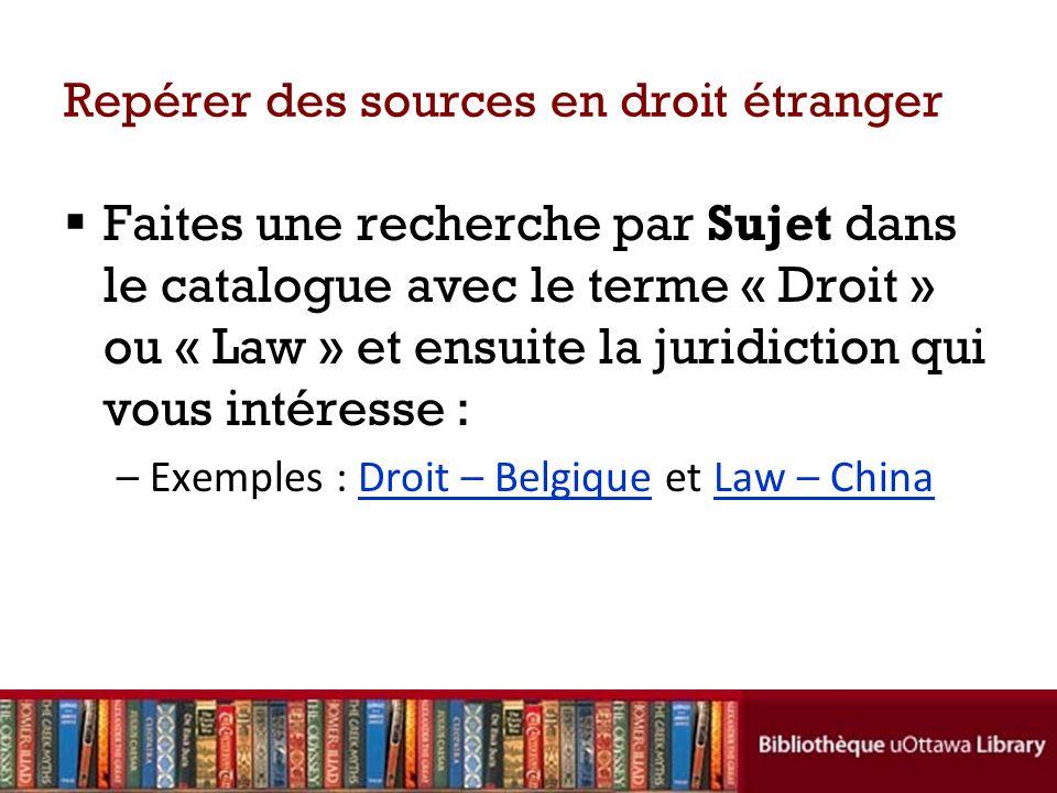 Repérer des sources en droit étranger Faites une recherche par Sujet dans le catalogue avec le terme « Droit » ou « Law » et ensuite la juridiction qui vous intéresse : –Exemples : Droit – Belgique et Law – ChinaDroit – BelgiqueLaw – China