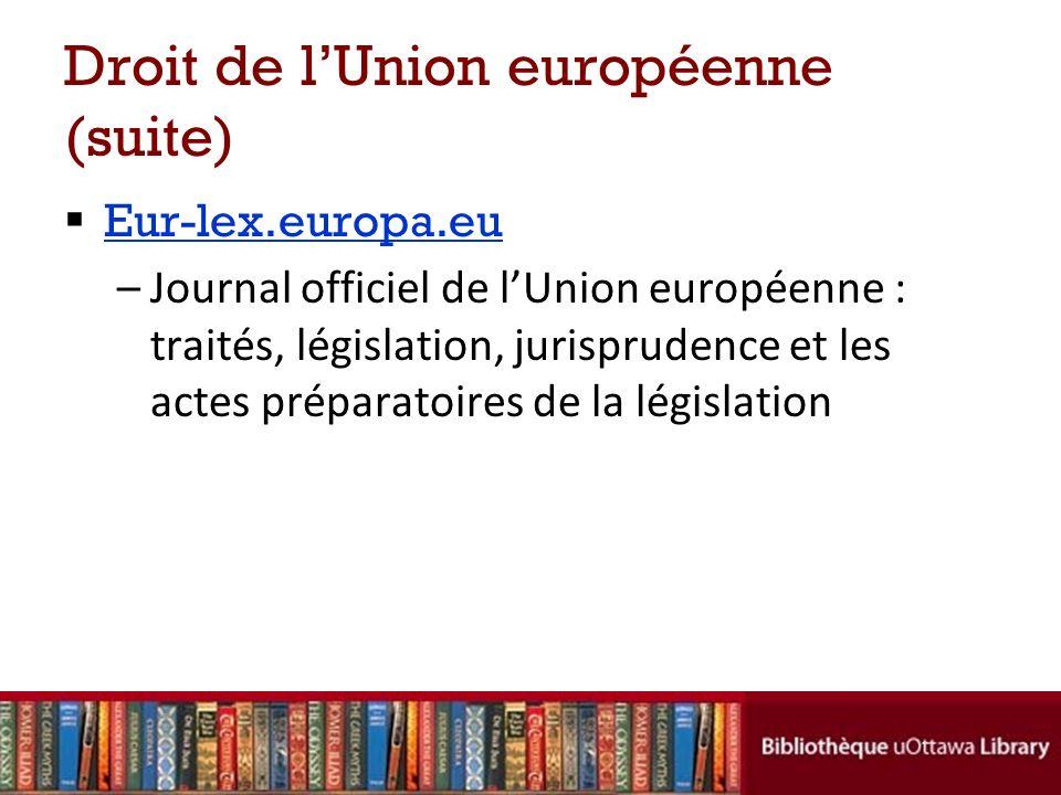 Droit de lUnion européenne (suite) Eur-lex.europa.eu –Journal officiel de lUnion européenne : traités, législation, jurisprudence et les actes préparatoires de la législation